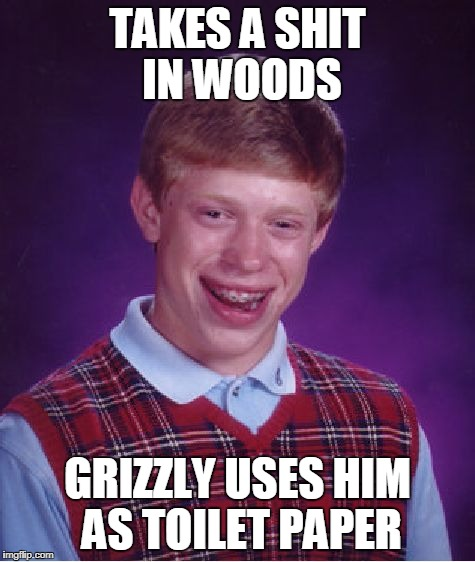 Bad Luck Brian Meme | TAKES A SHIT IN WOODS GRIZZLY USES HIM AS TOILET PAPER | image tagged in memes,bad luck brian | made w/ Imgflip meme maker