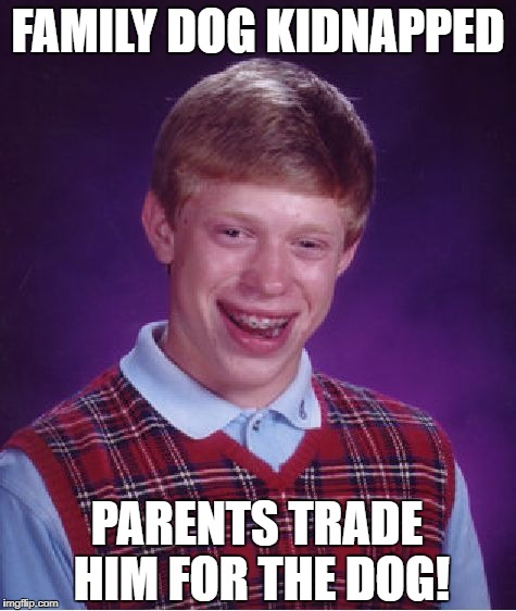 Bad Luck Brian Meme | FAMILY DOG KIDNAPPED PARENTS TRADE HIM FOR THE DOG! | image tagged in memes,bad luck brian | made w/ Imgflip meme maker