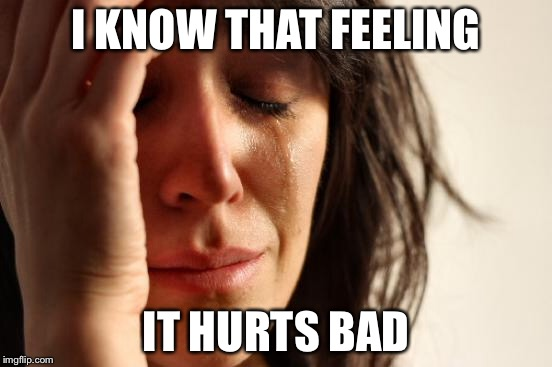 First World Problems Meme | I KNOW THAT FEELING IT HURTS BAD | image tagged in memes,first world problems | made w/ Imgflip meme maker