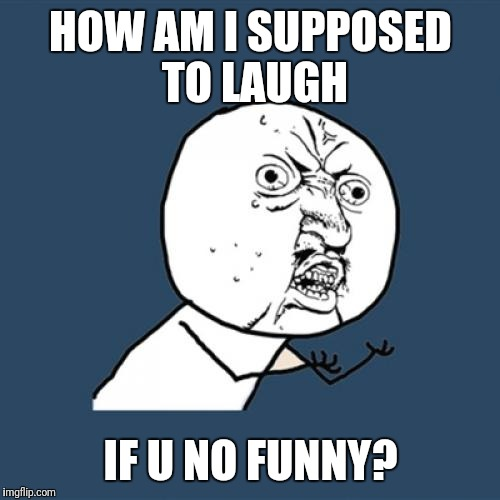 Y U No Meme | HOW AM I SUPPOSED TO LAUGH IF U NO FUNNY? | image tagged in memes,y u no | made w/ Imgflip meme maker