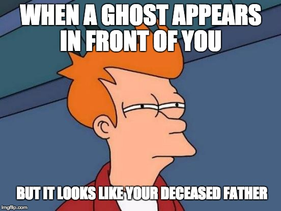 Futurama Fry Meme | WHEN A GHOST APPEARS IN FRONT OF YOU BUT IT LOOKS LIKE YOUR DECEASED FATHER | image tagged in memes,futurama fry | made w/ Imgflip meme maker