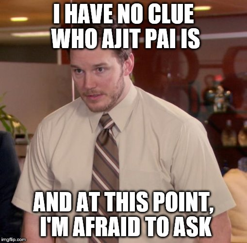 Afraid To Ask Andy Meme | I HAVE NO CLUE WHO AJIT PAI IS AND AT THIS POINT, I'M AFRAID TO ASK | image tagged in memes,afraid to ask andy | made w/ Imgflip meme maker