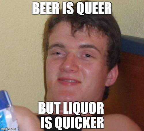 10 Guy Meme | BEER IS QUEER BUT LIQUOR IS QUICKER | image tagged in memes,10 guy | made w/ Imgflip meme maker