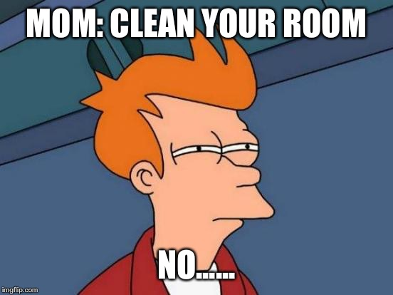 Futurama Fry Meme | MOM: CLEAN YOUR ROOM NO...... | image tagged in memes,futurama fry | made w/ Imgflip meme maker