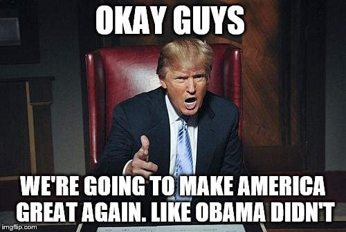 Donald Trump You're Fired | OKAY GUYS WE'RE GOING TO MAKE AMERICA GREAT AGAIN. LIKE OBAMA DIDN'T | image tagged in donald trump you're fired | made w/ Imgflip meme maker