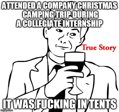 ATTENDED A COMPANY CHRISTMAS CAMPING TRIP DURING A COLLEGIATE INTERNSHIP IT WAS F**KING IN TENTS | made w/ Imgflip meme maker