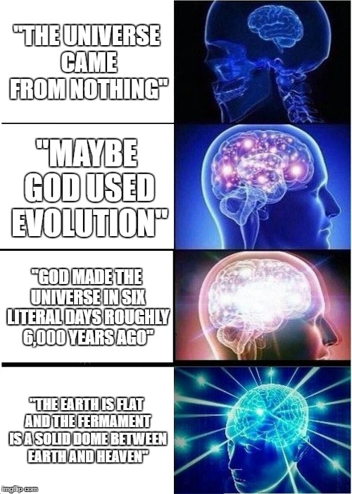 "Cosmology expanding brain | ""THE UNIVERSE CAME FROM NOTHING"" ""MAYBE GOD USED EVOLUTION"" ""GOD MADE THE UNIVERSE IN SIX LITERAL DAYS ROUGHLY 6,000 YEARS AGO"" ""THE EARTH I 