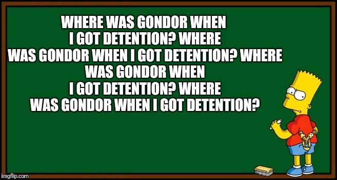 When Bart got detention | WHERE WAS GONDOR WHEN I GOT DETENTION? WHERE WAS GONDOR WHEN I GOT DETENTION? WHERE WAS GONDOR WHEN I GOT DETENTION? WHERE WAS GONDOR WHEN I | image tagged in bart simpson - chalkboard,where was gondor,bart,simpson,lotr | made w/ Imgflip meme maker