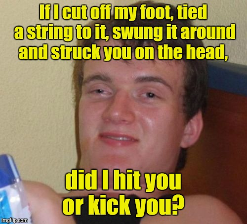 10 Guy Meme | If I cut off my foot, tied a string to it, swung it around and struck you on the head, did I hit you or kick you? | image tagged in memes,10 guy | made w/ Imgflip meme maker