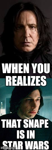 THAT SNAPE IS IN STAR WARS WHEN YOU REALIZES | image tagged in star wars the last jedi,star wars,harry potter,kylo ren,snape | made w/ Imgflip meme maker
