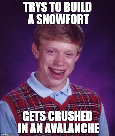Bad Luck Brian Meme | TRYS TO BUILD A SNOWFORT GETS CRUSHED IN AN AVALANCHE | image tagged in memes,bad luck brian | made w/ Imgflip meme maker