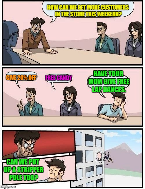 Boardroom Meeting Suggestion Meme | HOW CAN WE GET MORE CUSTOMERS IN THE STORE THIS WEEKEND? GIVE 20% OFF FREE CANDY HAVE YOUR MOM GIVE FREE LAP DANCES. CAN WE PUT UP A STRIPPE | image tagged in memes,boardroom meeting suggestion | made w/ Imgflip meme maker