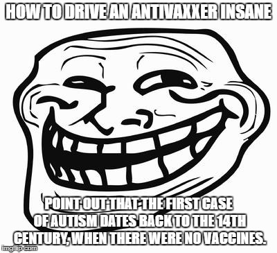Trollface on Anti-Vaxxers | HOW TO DRIVE AN ANTIVAXXER INSANE POINT OUT THAT THE FIRST CASE OF AUTISM DATES BACK TO THE 14TH CENTURY, WHEN THERE WERE NO VACCINES. | image tagged in trollface,trolling,jenny mccarthy antivax,idiots | made w/ Imgflip meme maker