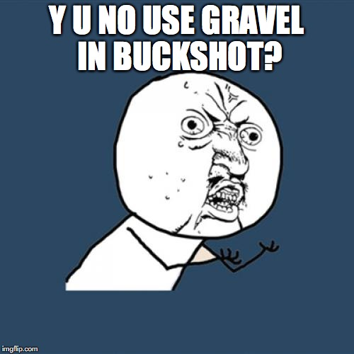Y U No Meme | Y U NO USE GRAVEL IN BUCKSHOT? | image tagged in memes,y u no | made w/ Imgflip meme maker