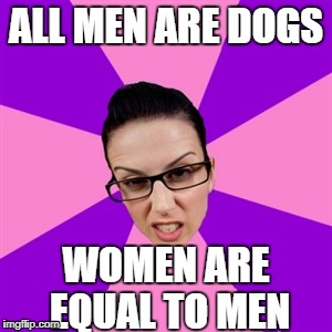 feminist logic | ALL MEN ARE DOGS WOMEN ARE EQUAL TO MEN | image tagged in feminist | made w/ Imgflip meme maker