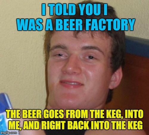 10 Guy Meme | I TOLD YOU I WAS A BEER FACTORY THE BEER GOES FROM THE KEG, INTO ME, AND RIGHT BACK INTO THE KEG | image tagged in memes,10 guy | made w/ Imgflip meme maker
