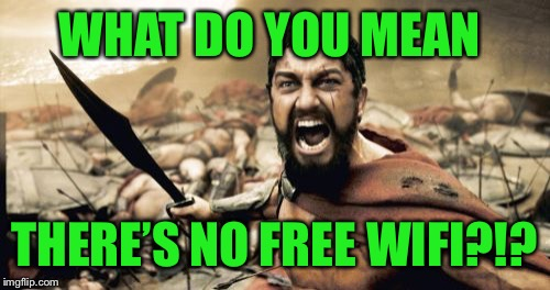 that's a deal breaker right there | WHAT DO YOU MEAN THERE'S NO FREE WIFI?!? | image tagged in sparta leonidas,what do you mean,no,free,wifi | made w/ Imgflip meme maker