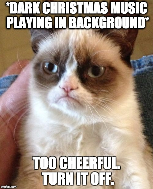 Grumpy Cat & Christmas music | *DARK CHRISTMAS MUSIC PLAYING IN BACKGROUND* TOO CHEERFUL. TURN IT OFF. | image tagged in memes,grumpy cat,funny,christmas,christmas music,grumpy cat christmas | made w/ Imgflip meme maker