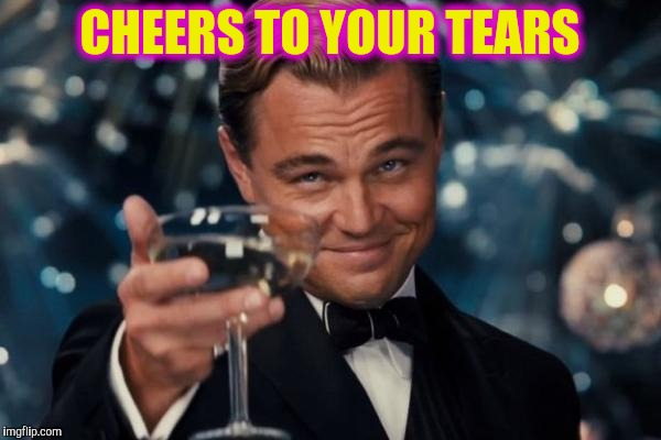 Leonardo Dicaprio Cheers Meme | CHEERS TO YOUR TEARS | image tagged in memes,leonardo dicaprio cheers | made w/ Imgflip meme maker