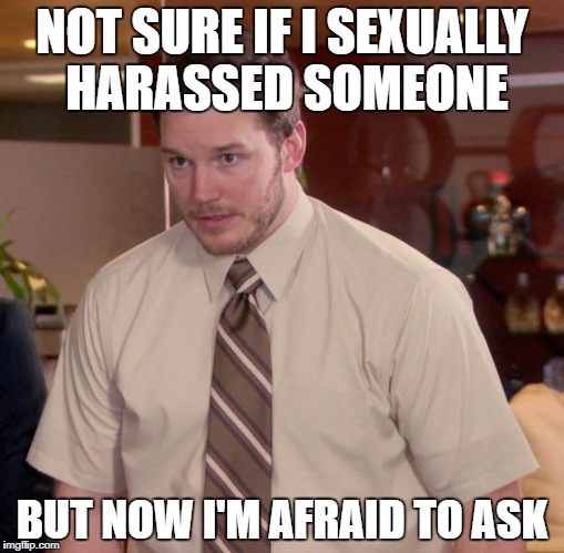 NOT SURE IF I SEXUALLY HARASSED SOMEONE BUT NOW I'M AFRAID TO ASK | made w/ Imgflip meme maker