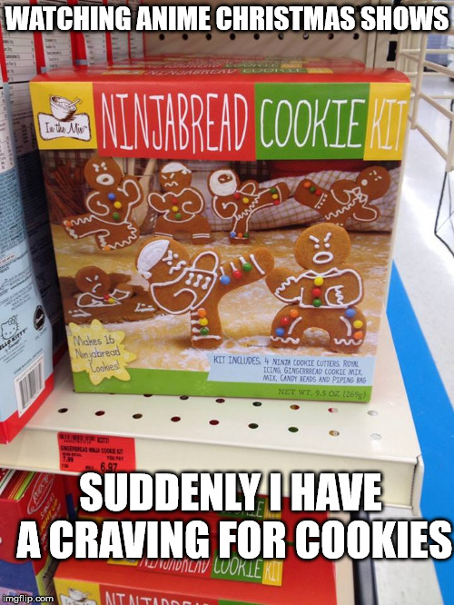 Yes, they do celebrate Christmas in Japan | WATCHING ANIME CHRISTMAS SHOWS SUDDENLY I HAVE A CRAVING FOR COOKIES | image tagged in gingerbread cookies,ninjas,christmas,anime | made w/ Imgflip meme maker