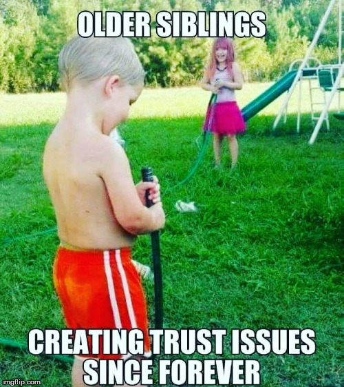 I had two older brothers and two older sisters. Unfortunately, the adult members of the family weren't much better | OLDER SIBLINGS CREATING TRUST ISSUES SINCE FOREVER | image tagged in family,siblings,trust issues | made w/ Imgflip meme maker