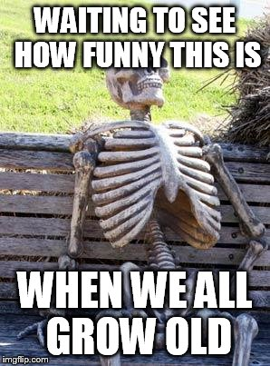 Waiting Skeleton Meme | WAITING TO SEE HOW FUNNY THIS IS WHEN WE ALL GROW OLD | image tagged in memes,waiting skeleton | made w/ Imgflip meme maker