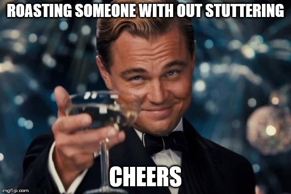 Leonardo Dicaprio Cheers Meme | ROASTING SOMEONE WITH OUT STUTTERING CHEERS | image tagged in memes,leonardo dicaprio cheers | made w/ Imgflip meme maker