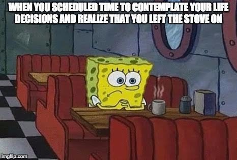 Contemplation Interrupted | WHEN YOU SCHEDULED TIME TO CONTEMPLATE YOUR LIFE DECISIONS AND REALIZE THAT YOU LEFT THE STOVE ON | image tagged in lonely spongebob,contemplating,life decisions,decisions,stove on,spongebob | made w/ Imgflip meme maker