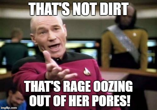Picard Wtf Meme | THAT'S NOT DIRT THAT'S RAGE OOZING OUT OF HER PORES! | image tagged in memes,picard wtf | made w/ Imgflip meme maker