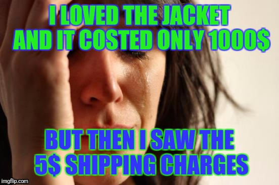 Shipping charges: The original tyrant |  I LOVED THE JACKET AND IT COSTED ONLY 1000$; BUT THEN I SAW THE 5$ SHIPPING CHARGES | image tagged in memes,first world problems,christmas,gifts,merry christmas,christmas gifts | made w/ Imgflip meme maker