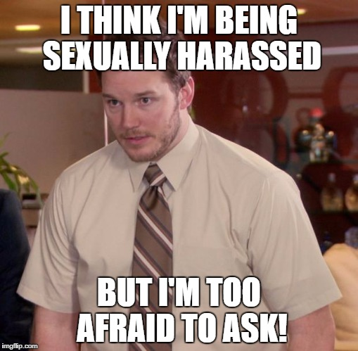 I THINK I'M BEING SEXUALLY HARASSED BUT I'M TOO AFRAID TO ASK! | made w/ Imgflip meme maker