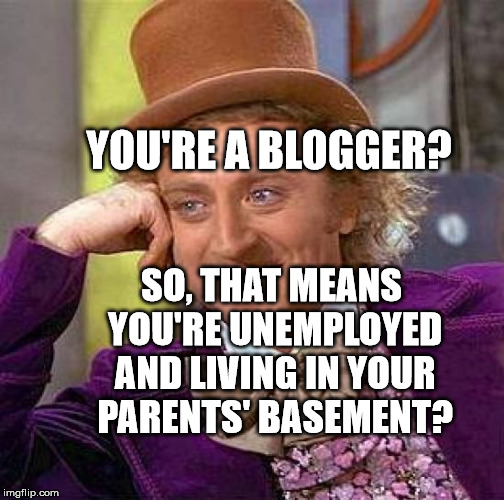 Creepy Condescending Wonka Meme | YOU'RE A BLOGGER? SO, THAT MEANS YOU'RE UNEMPLOYED AND LIVING IN YOUR PARENTS' BASEMENT? | image tagged in memes,creepy condescending wonka | made w/ Imgflip meme maker