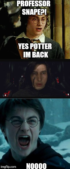 PROFESSOR SNAPE?! NOOOO YES POTTER IM BACK | image tagged in harry potter,star wars,kylo ren,snape | made w/ Imgflip meme maker