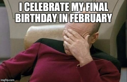 Captain Picard Facepalm Meme | I CELEBRATE MY FINAL BIRTHDAY IN FEBRUARY | image tagged in memes,captain picard facepalm | made w/ Imgflip meme maker