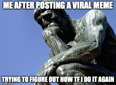 Deep thinking. Make it viral | ME AFTER POSTING A VIRAL MEME TRYING TO FIGURE OUT HOW TF I DO IT AGAIN | image tagged in thinking meme,deep thoughts,still hungover,in soviet russia,he needs some milk,ill stop now | made w/ Imgflip meme maker