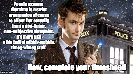 People assume that time is a strict progression of cause to effect, but actually from a non-linear, non-subjective viewpoint, it's more like | image tagged in dr who timesheet reminder meme david tennant | made w/ Imgflip meme maker