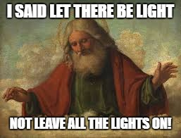I SAID LET THERE BE LIGHT NOT LEAVE ALL THE LIGHTS ON! | made w/ Imgflip meme maker
