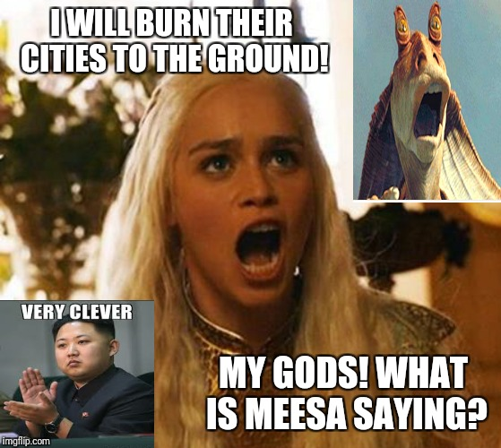 Meesa in big doodoo now! | I WILL BURN THEIR CITIES TO THE GROUND! MY GODS! WHAT IS MEESA SAYING? | image tagged in the last jedi,game of thrones,khaleesi,kim jong un,north korea | made w/ Imgflip meme maker