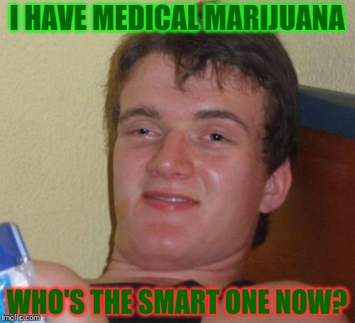 10 Guy Meme | I HAVE MEDICAL MARIJUANA WHO'S THE SMART ONE NOW? | image tagged in memes,10 guy | made w/ Imgflip meme maker