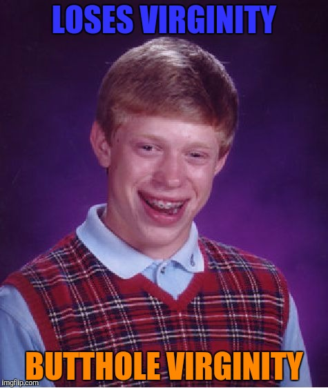 """Hey,dad!I lost my virginity today!"" ""Great,son!Let's sit down and drink to that!"" ""I can't.My butthole still hurts..."" 