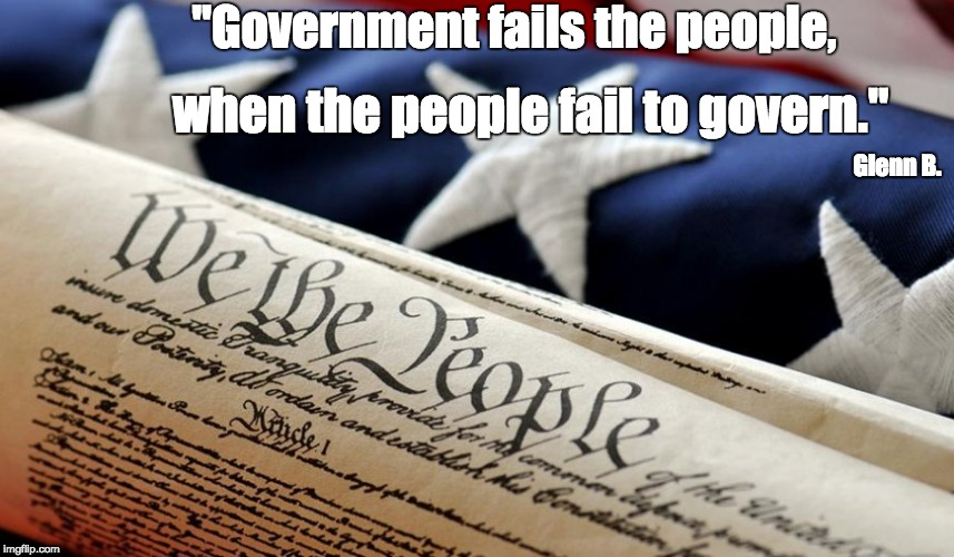 "We the People | ""Government fails the people, when the people fail to govern."" Glenn B. 
