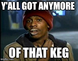 Y'all Got Any More Of That Meme | Y'ALL GOT ANYMORE OF THAT KEG | image tagged in memes,yall got any more of | made w/ Imgflip meme maker