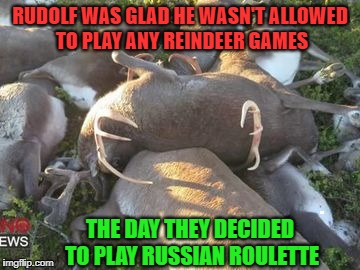 Rudolf Dodges a Bullet | . | image tagged in memes,meme,rudolph,reindeer,christmas | made w/ Imgflip meme maker