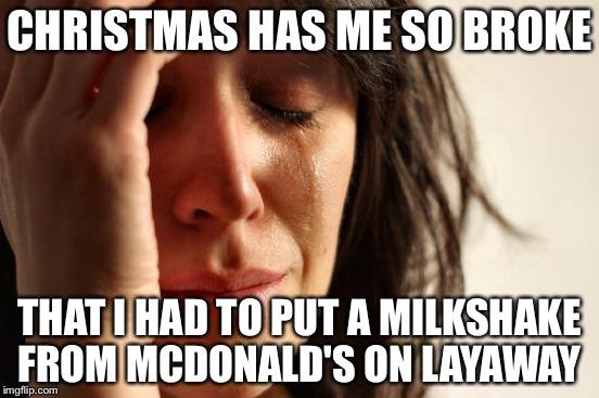 First World Problems Meme | CHRISTMAS HAS ME SO BROKE THAT I HAD TO PUT A MILKSHAKE FROM MCDONALD'S ON LAYAWAY | image tagged in memes,first world problems | made w/ Imgflip meme maker