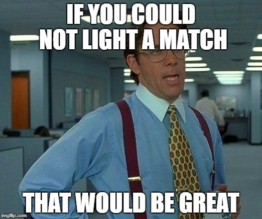 That Would Be Great Meme | IF YOU COULD NOT LIGHT A MATCH THAT WOULD BE GREAT | image tagged in memes,that would be great | made w/ Imgflip meme maker