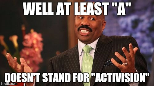 "Steve Harvey Meme | WELL AT LEAST ""A"" DOESN'T STAND FOR ""ACTIVISION"" 