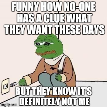 Sad Pepe Suicide | FUNNY HOW NO-ONE HAS A CLUE WHAT THEY WANT THESE DAYS BUT THEY KNOW IT'S DEFINITELY NOT ME | image tagged in sad pepe suicide,forever alone,don't know,do know,not me,depression | made w/ Imgflip meme maker