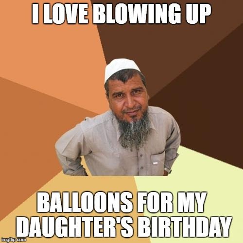 Ordinary Muslim Man Meme | I LOVE BLOWING UP BALLOONS FOR MY DAUGHTER'S BIRTHDAY | image tagged in memes,ordinary muslim man | made w/ Imgflip meme maker