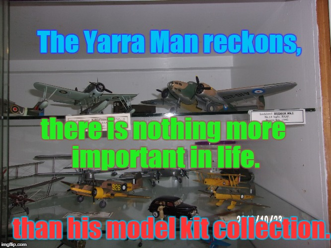 The Yarra Man reckons, there is nothing more important in life. than his model kit collection. | image tagged in model kits | made w/ Imgflip meme maker